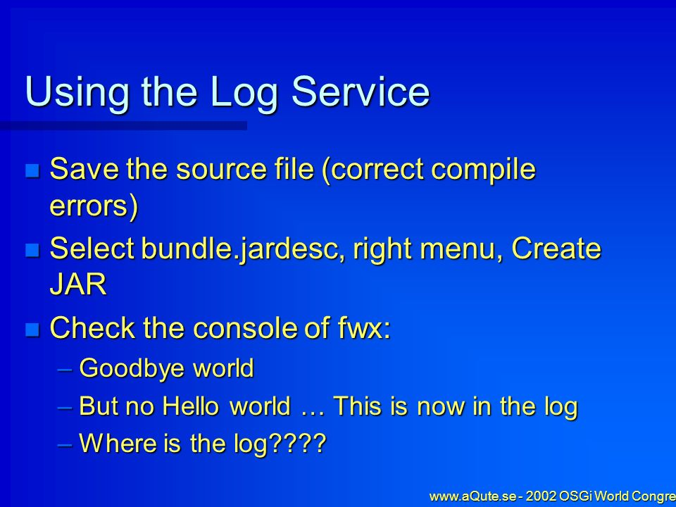 www.aQute.se - 2002 OSGi World Congress - 29 Using the Log Service Save the source file (correct compile errors) Save the source file (correct compile