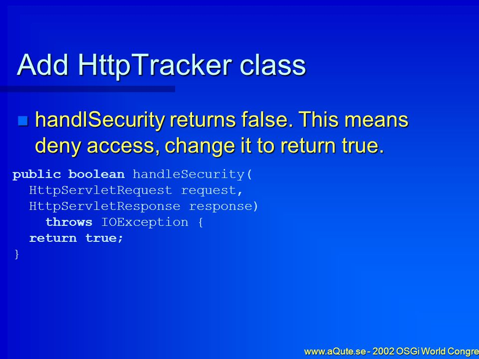 www.aQute.se - 2002 OSGi World Congress - 39 Add HttpTracker class handlSecurity returns false. This means deny access, change it to return true. hand