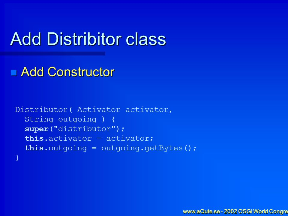 www.aQute.se - 2002 OSGi World Congress - 47 Add Distribitor class Add Constructor Add Constructor Distributor( Activator activator, String outgoing )