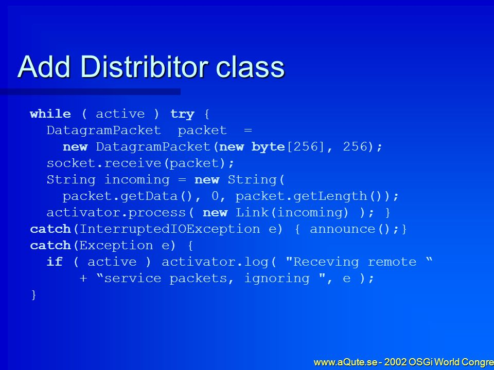 www.aQute.se - 2002 OSGi World Congress - 49 Add Distribitor class while ( active ) try { DatagramPacket packet = new DatagramPacket(new byte[256], 25