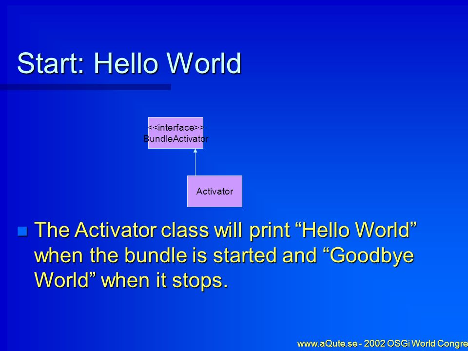 www.aQute.se - 2002 OSGi World Congress - 5 Start: Hello World Activator The Activator class will print Hello World when the bundle is started and Goo