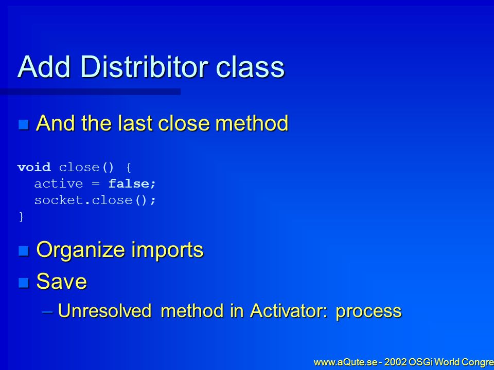 www.aQute.se - 2002 OSGi World Congress - 51 Add Distribitor class And the last close method And the last close method Organize imports Organize impor