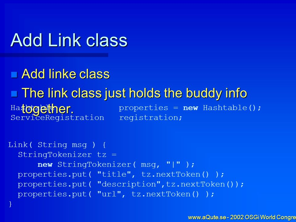 www.aQute.se - 2002 OSGi World Congress - 52 Add Link class Add linke class Add linke class The link class just holds the buddy info together. The lin