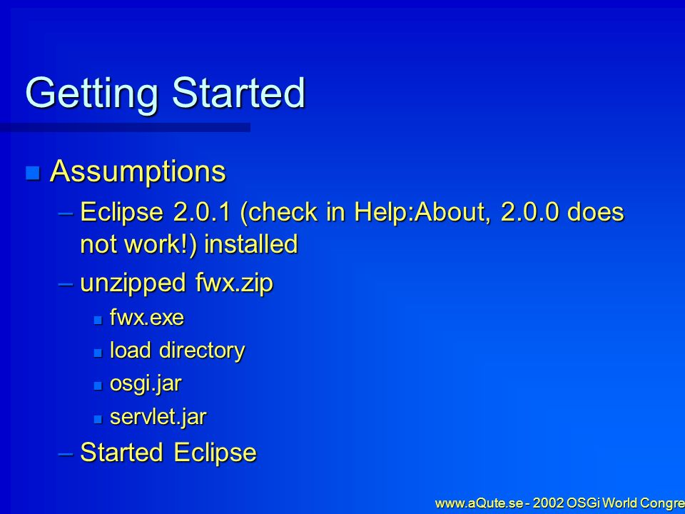 www.aQute.se - 2002 OSGi World Congress - 6 Getting Started Assumptions Assumptions –Eclipse 2.0.1 (check in Help:About, 2.0.0 does not work!) install