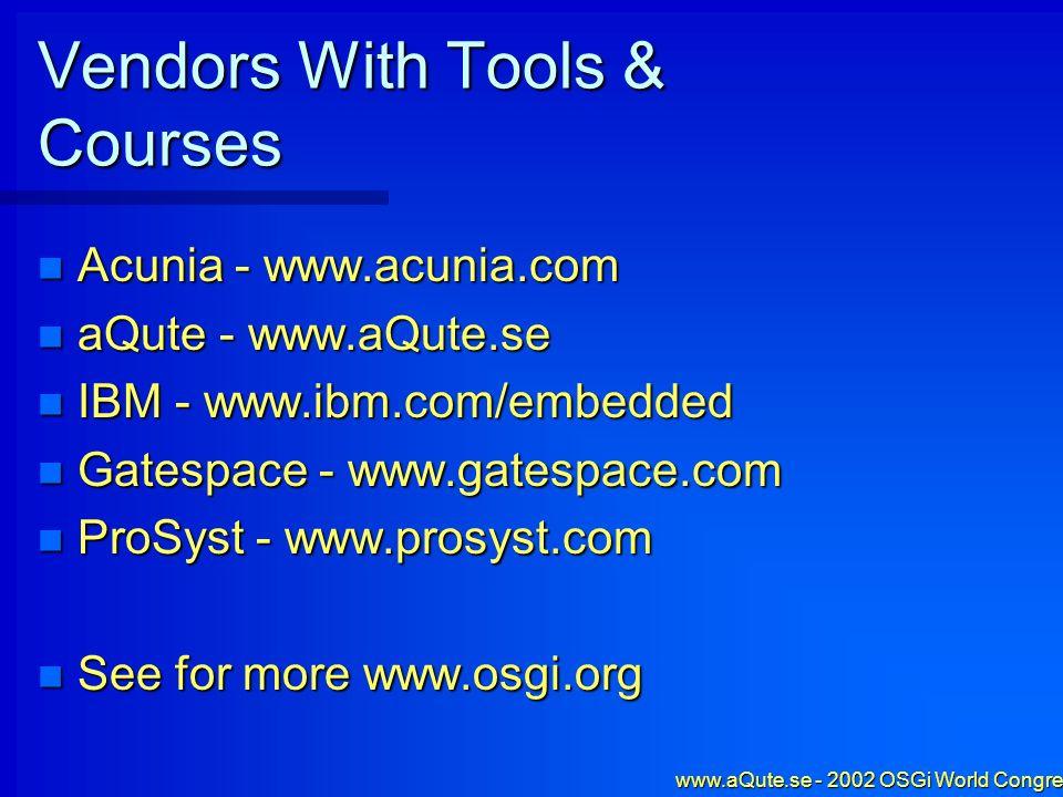 www.aQute.se - 2002 OSGi World Congress - 61 Vendors With Tools & Courses Acunia - www.acunia.com Acunia - www.acunia.com aQute - www.aQute.se aQute - www.aQute.se IBM - www.ibm.com/embedded IBM - www.ibm.com/embedded Gatespace - www.gatespace.com Gatespace - www.gatespace.com ProSyst - www.prosyst.com ProSyst - www.prosyst.com See for more www.osgi.org See for more www.osgi.org