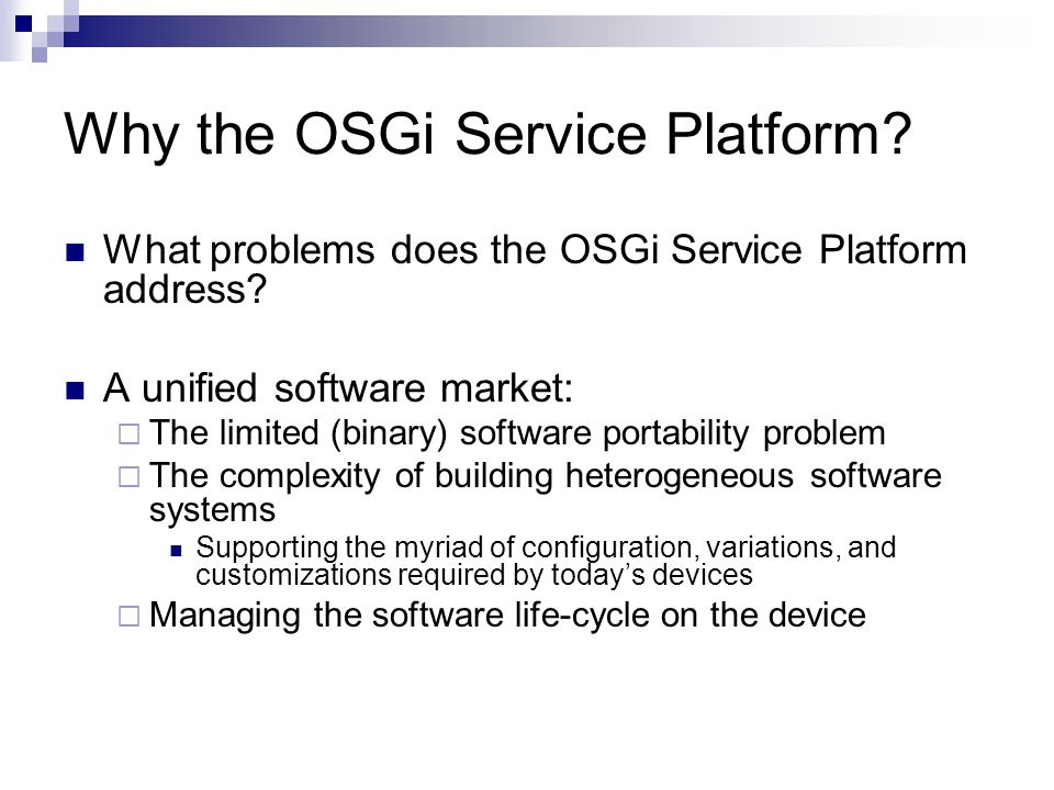 Why the OSGi Service Platform? What problems does the OSGi Service Platform address? A unified software market: The limited (binary) software portabil