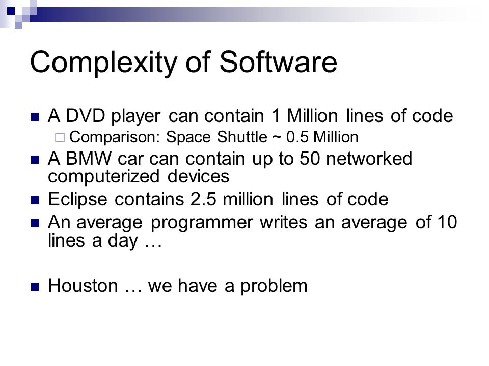 Complexity of Software A DVD player can contain 1 Million lines of code Comparison: Space Shuttle ~ 0.5 Million A BMW car can contain up to 50 network
