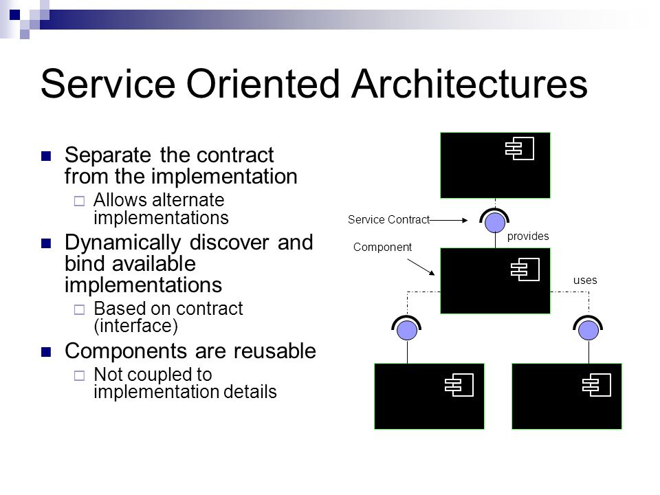 Service Oriented Architectures Separate the contract from the implementation Allows alternate implementations Dynamically discover and bind available