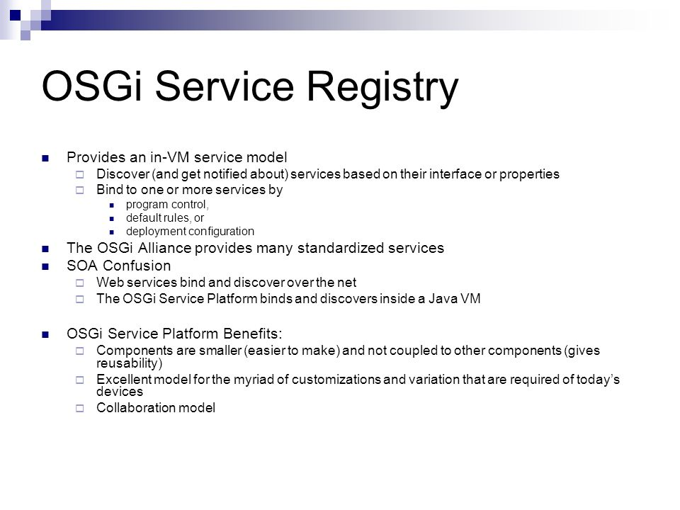 OSGi Service Registry Provides an in-VM service model Discover (and get notified about) services based on their interface or properties Bind to one or