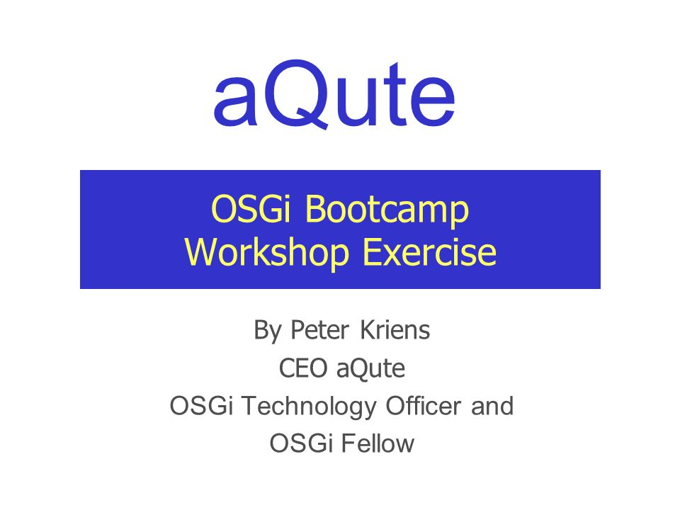aQute OSGi Bootcamp Workshop Exercise By Peter Kriens CEO aQute OSGi Technology Officer and OSGi Fellow