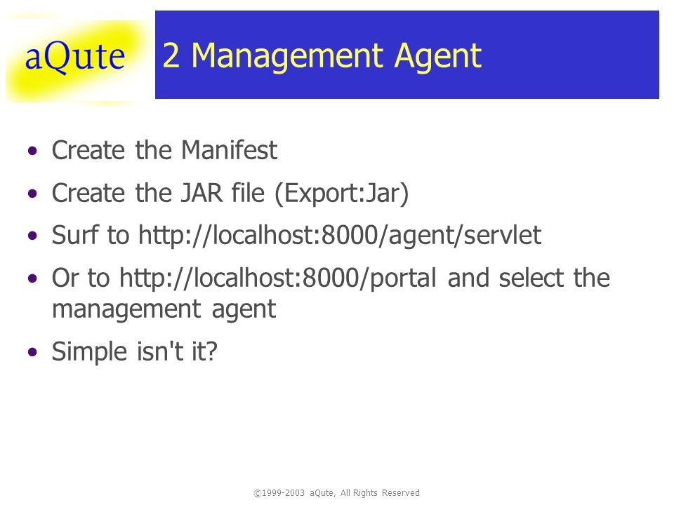 © aQute, All Rights Reserved 2 Management Agent Create the Manifest Create the JAR file (Export:Jar) Surf to   Or to   and select the management agent Simple isn t it