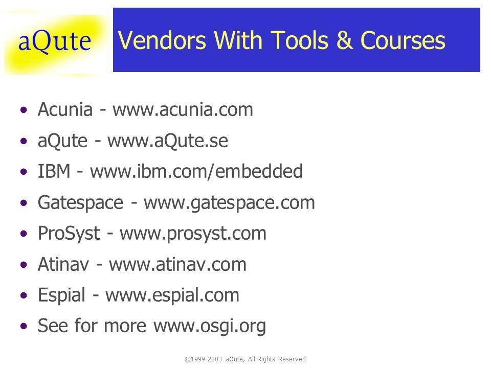 ©1999-2003 aQute, All Rights Reserved Vendors With Tools & Courses Acunia - www.acunia.com aQute - www.aQute.se IBM - www.ibm.com/embedded Gatespace -