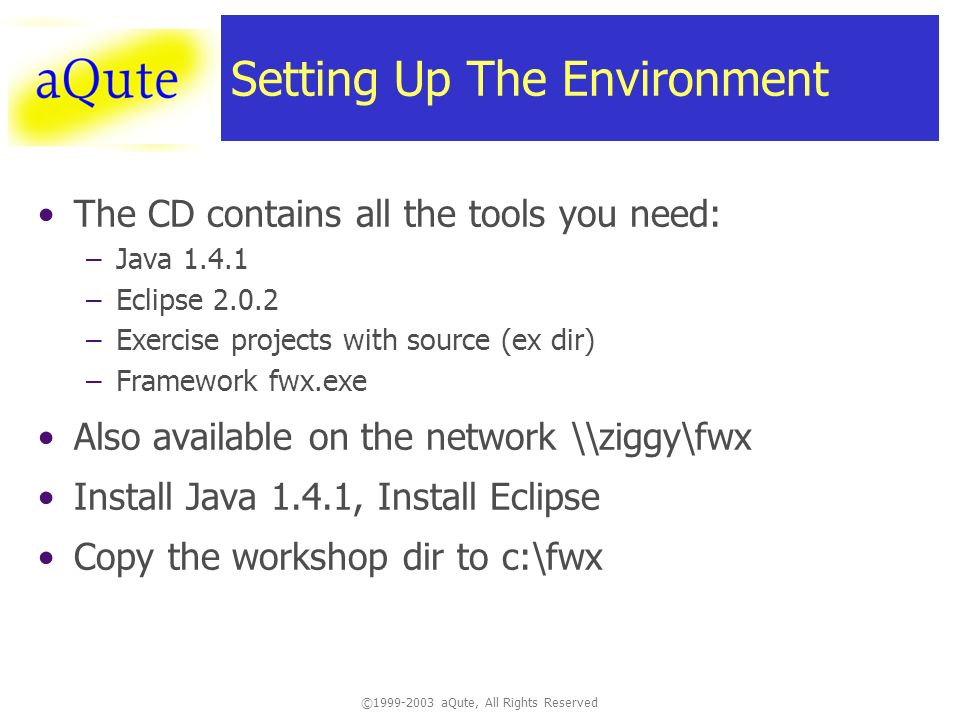 © aQute, All Rights Reserved Setting Up The Environment The CD contains all the tools you need: –Java –Eclipse –Exercise projects with source (ex dir) –Framework fwx.exe Also available on the network \\ziggy\fwx Install Java 1.4.1, Install Eclipse Copy the workshop dir to c:\fwx