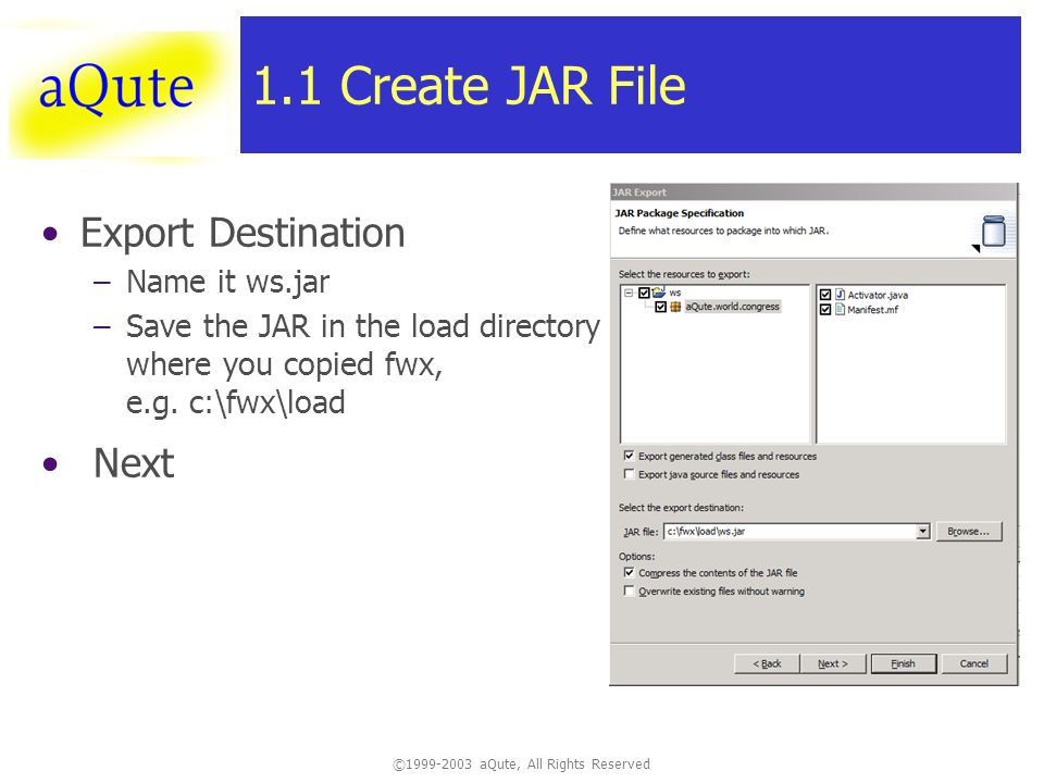 ©1999-2003 aQute, All Rights Reserved 1.1 Create JAR File Export Destination –Name it ws.jar –Save the JAR in the load directory where you copied fwx, e.g.