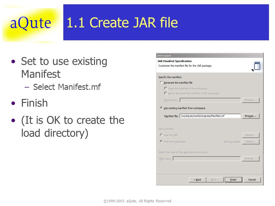 ©1999-2003 aQute, All Rights Reserved 1.1 Create JAR file Set to use existing Manifest –Select Manifest.mf Finish (It is OK to create the load directory)