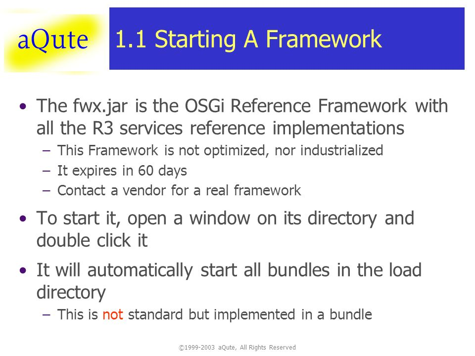 © aQute, All Rights Reserved 1.1 Starting A Framework The fwx.jar is the OSGi Reference Framework with all the R3 services reference implementations –This Framework is not optimized, nor industrialized –It expires in 60 days –Contact a vendor for a real framework To start it, open a window on its directory and double click it It will automatically start all bundles in the load directory –This is not standard but implemented in a bundle