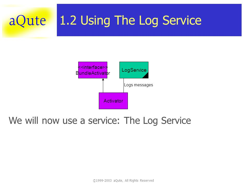 ©1999-2003 aQute, All Rights Reserved 1.2 Using The Log Service Activator We will now use a service: The Log Service > BundleActivator LogService Logs messages