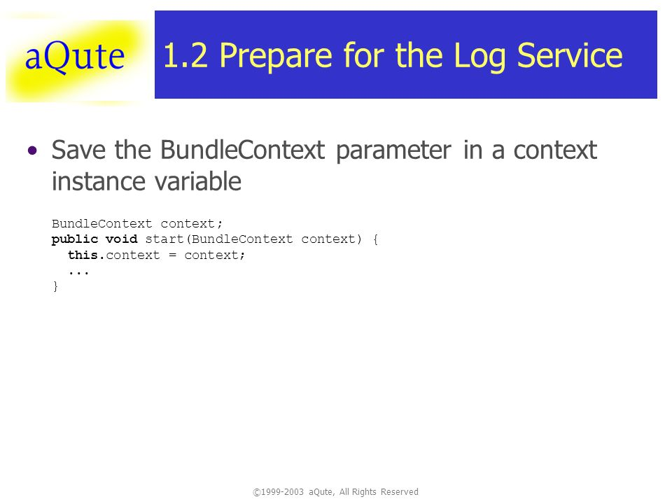 ©1999-2003 aQute, All Rights Reserved 1.2 Prepare for the Log Service Save the BundleContext parameter in a context instance variable BundleContext context; public void start(BundleContext context) { this.context = context;...