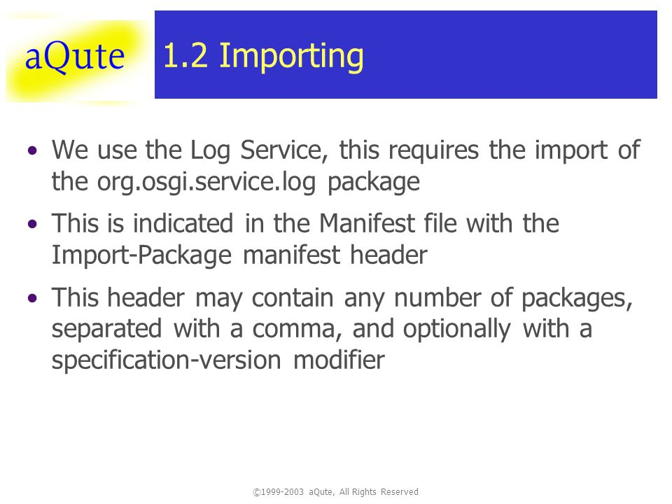 © aQute, All Rights Reserved 1.2 Importing We use the Log Service, this requires the import of the org.osgi.service.log package This is indicated in the Manifest file with the Import-Package manifest header This header may contain any number of packages, separated with a comma, and optionally with a specification-version modifier