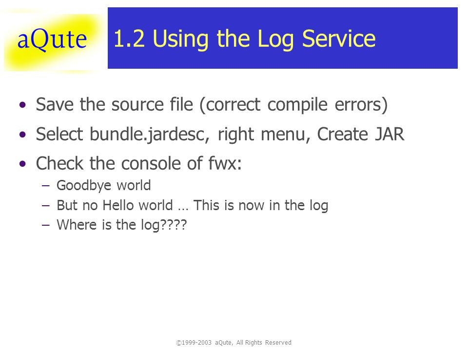 ©1999-2003 aQute, All Rights Reserved 1.2 Using the Log Service Save the source file (correct compile errors) Select bundle.jardesc, right menu, Create JAR Check the console of fwx: –Goodbye world –But no Hello world … This is now in the log –Where is the log