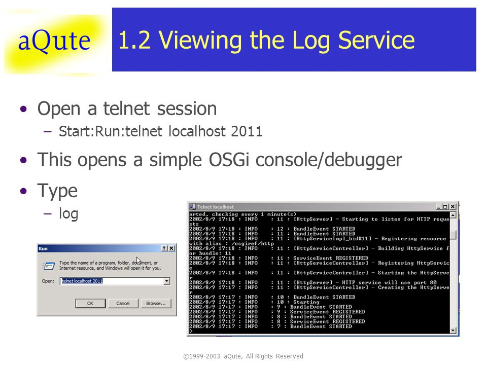 ©1999-2003 aQute, All Rights Reserved 1.2 Viewing the Log Service Open a telnet session –Start:Run:telnet localhost 2011 This opens a simple OSGi console/debugger Type –log