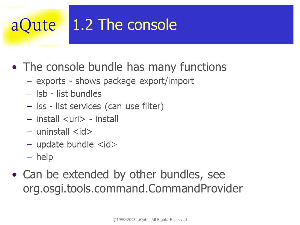 © aQute, All Rights Reserved 1.2 The console The console bundle has many functions –exports - shows package export/import –lsb - list bundles –lss - list services (can use filter) –install - install –uninstall –update bundle –help Can be extended by other bundles, see org.osgi.tools.command.CommandProvider