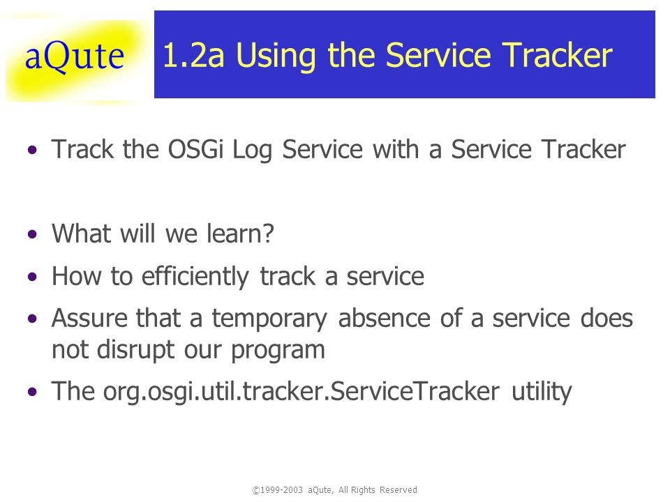 ©1999-2003 aQute, All Rights Reserved 1.2a Using the Service Tracker Track the OSGi Log Service with a Service Tracker What will we learn.