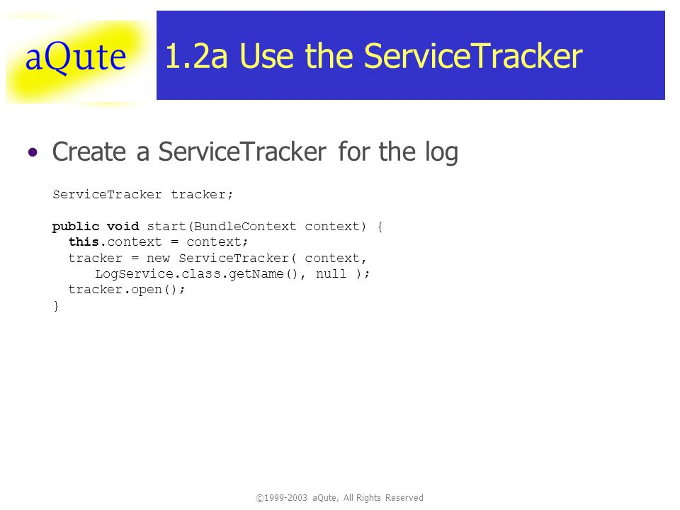 ©1999-2003 aQute, All Rights Reserved 1.2a Use the ServiceTracker Create a ServiceTracker for the log ServiceTracker tracker; public void start(BundleContext context) { this.context = context; tracker = new ServiceTracker( context, LogService.class.getName(), null ); tracker.open(); }