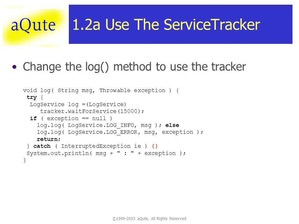 ©1999-2003 aQute, All Rights Reserved 1.2a Use The ServiceTracker Change the log() method to use the tracker void log( String msg, Throwable exception ) { try { LogService log =(LogService) tracker.waitForService(15000); if ( exception == null ) log.log( LogService.LOG_INFO, msg ); else log.log( LogService.LOG_ERROR, msg, exception ); return; } catch ( InterruptedException ie ) {} System.out.println( msg + : + exception ); }