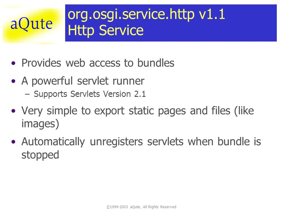 ©1999-2003 aQute, All Rights Reserved org.osgi.service.http v1.1 Http Service Provides web access to bundles A powerful servlet runner –Supports Servlets Version 2.1 Very simple to export static pages and files (like images) Automatically unregisters servlets when bundle is stopped