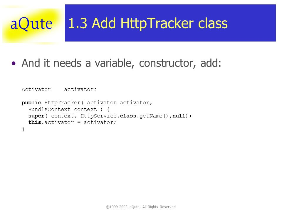 ©1999-2003 aQute, All Rights Reserved 1.3 Add HttpTracker class And it needs a variable, constructor, add: Activator activator; public HttpTracker( Activator activator, BundleContext context ) { super( context, HttpService.class.getName(),null); this.activator = activator; }