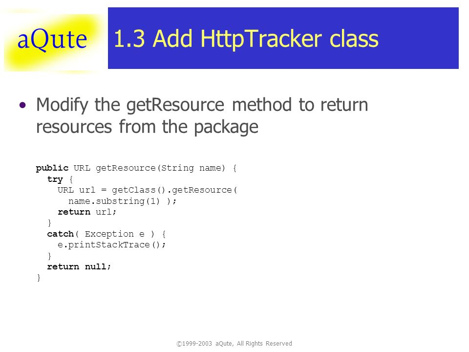©1999-2003 aQute, All Rights Reserved 1.3 Add HttpTracker class Modify the getResource method to return resources from the package public URL getResource(String name) { try { URL url = getClass().getResource( name.substring(1) ); return url; } catch( Exception e ) { e.printStackTrace(); } return null; }