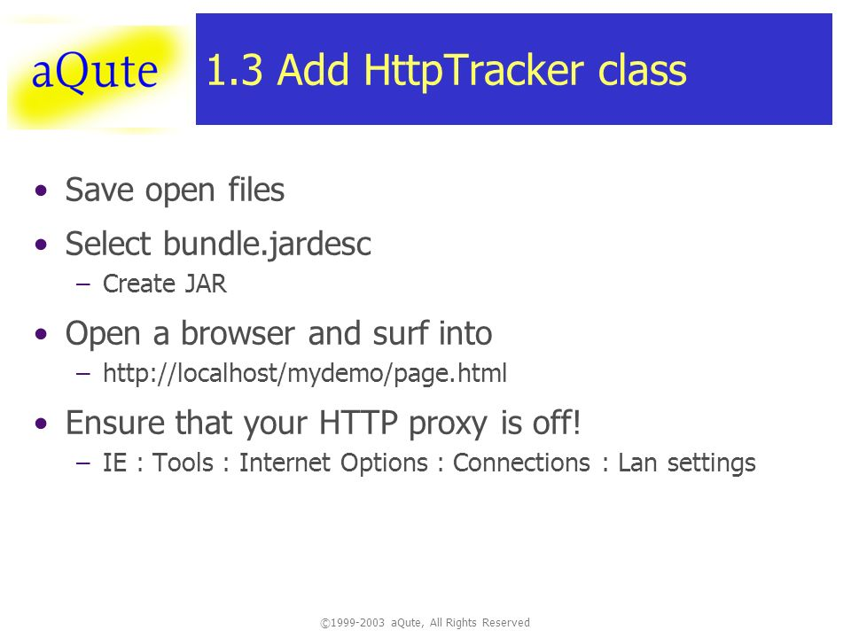 © aQute, All Rights Reserved 1.3 Add HttpTracker class Save open files Select bundle.jardesc –Create JAR Open a browser and surf into –  Ensure that your HTTP proxy is off.