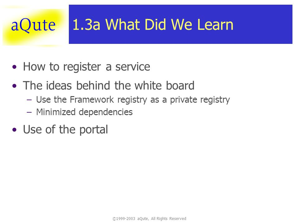 © aQute, All Rights Reserved 1.3a What Did We Learn How to register a service The ideas behind the white board –Use the Framework registry as a private registry –Minimized dependencies Use of the portal