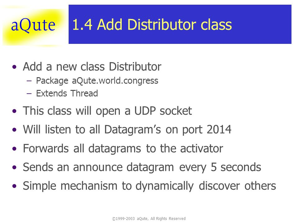 ©1999-2003 aQute, All Rights Reserved 1.4 Add Distributor class Add a new class Distributor –Package aQute.world.congress –Extends Thread This class will open a UDP socket Will listen to all Datagrams on port 2014 Forwards all datagrams to the activator Sends an announce datagram every 5 seconds Simple mechanism to dynamically discover others