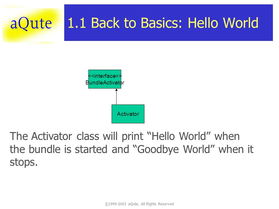 ©1999-2003 aQute, All Rights Reserved 1.1 Back to Basics: Hello World Activator The Activator class will print Hello World when the bundle is started and Goodbye World when it stops.