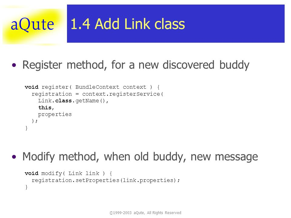 © aQute, All Rights Reserved 1.4 Add Link class Register method, for a new discovered buddy Modify method, when old buddy, new message void register( BundleContext context ) { registration = context.registerService( Link.class.getName(), this, properties ); } void modify( Link link ) { registration.setProperties(link.properties); }
