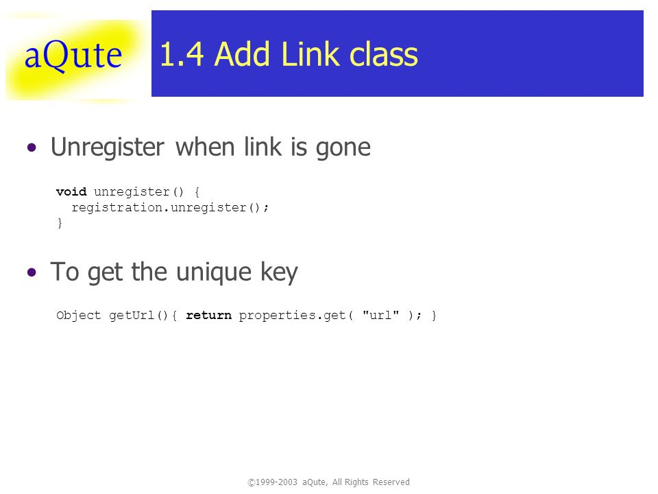 ©1999-2003 aQute, All Rights Reserved 1.4 Add Link class Unregister when link is gone To get the unique key void unregister() { registration.unregister(); } Object getUrl(){ return properties.get( url ); }