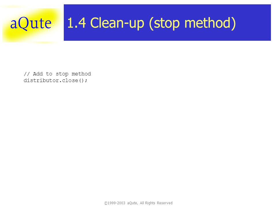 © aQute, All Rights Reserved 1.4 Clean-up (stop method) // Add to stop method distributor.close();