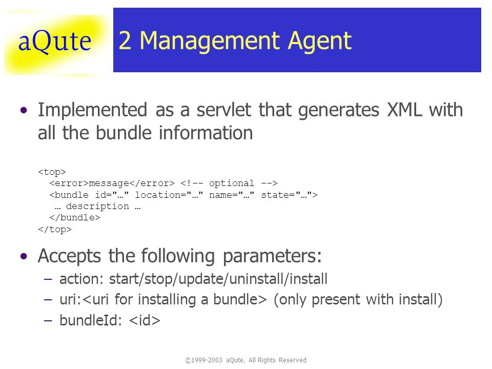 ©1999-2003 aQute, All Rights Reserved 2 Management Agent Implemented as a servlet that generates XML with all the bundle information message … description … Accepts the following parameters: –action: start/stop/update/uninstall/install –uri: (only present with install) –bundleId: