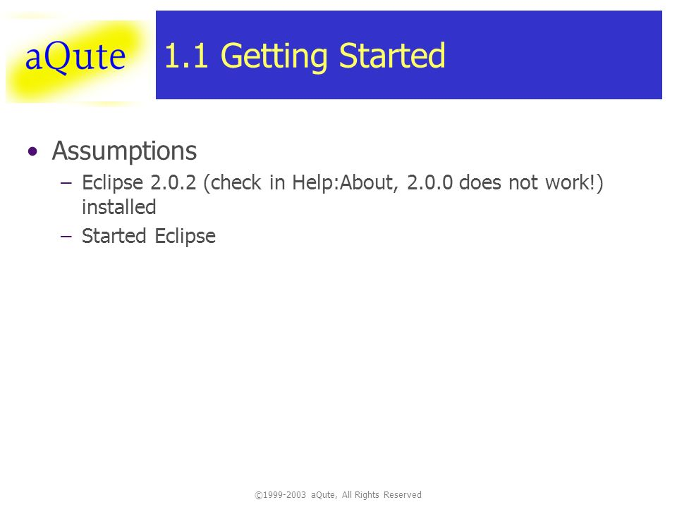 ©1999-2003 aQute, All Rights Reserved 1.1 Getting Started Assumptions –Eclipse 2.0.2 (check in Help:About, 2.0.0 does not work!) installed –Started Eclipse