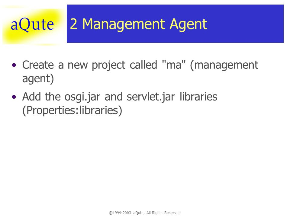 © aQute, All Rights Reserved 2 Management Agent Create a new project called ma (management agent) Add the osgi.jar and servlet.jar libraries (Properties:libraries)