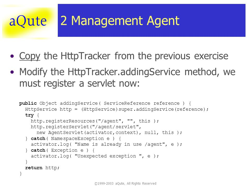 ©1999-2003 aQute, All Rights Reserved 2 Management Agent Copy the HttpTracker from the previous exercise Modify the HttpTracker.addingService method, we must register a servlet now: public Object addingService( ServiceReference reference ) { HttpService http = (HttpService)super.addingService(reference); try { http.registerResources( /agent , , this ); http.registerServlet( /agent/servlet , new AgentServlet(activator,context), null, this ); } catch( NamespaceException e ) { activator.log( Name is already in use /agent , e ); } catch( Exception e ) { activator.log( Unexpected exception , e ); } return http; }