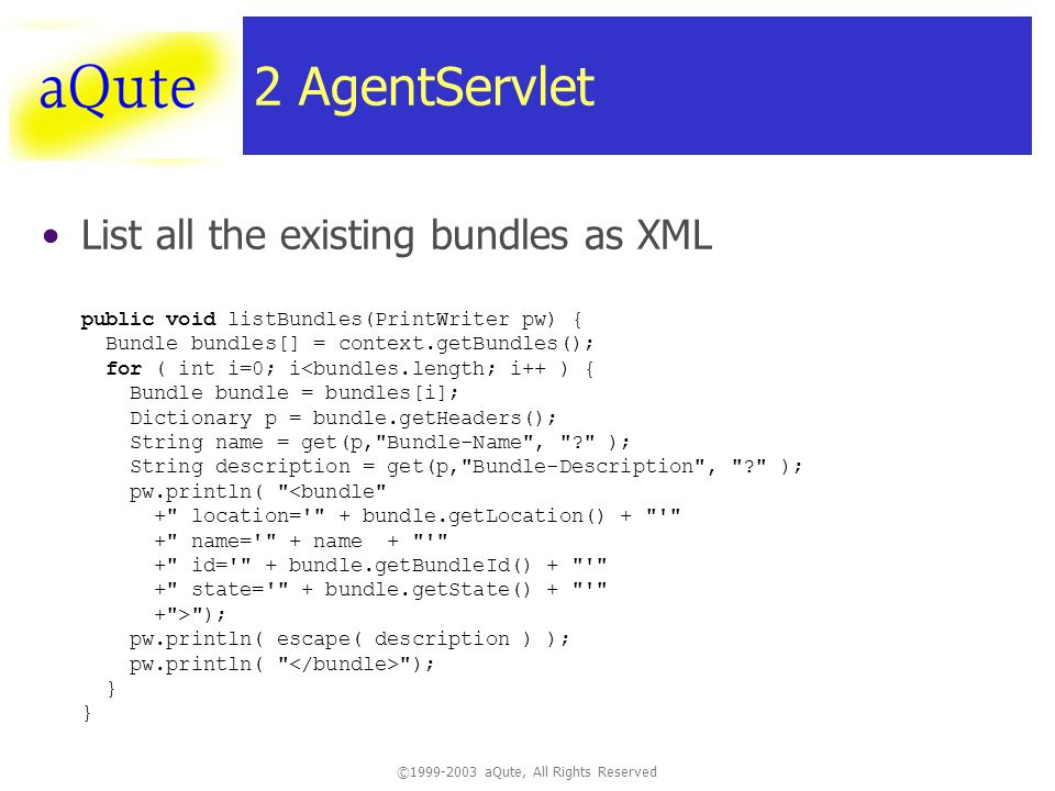 © aQute, All Rights Reserved 2 AgentServlet List all the existing bundles as XML public void listBundles(PrintWriter pw) { Bundle bundles[] = context.getBundles(); for ( int i=0; i ); pw.println( escape( description ) ); pw.println( ); } }