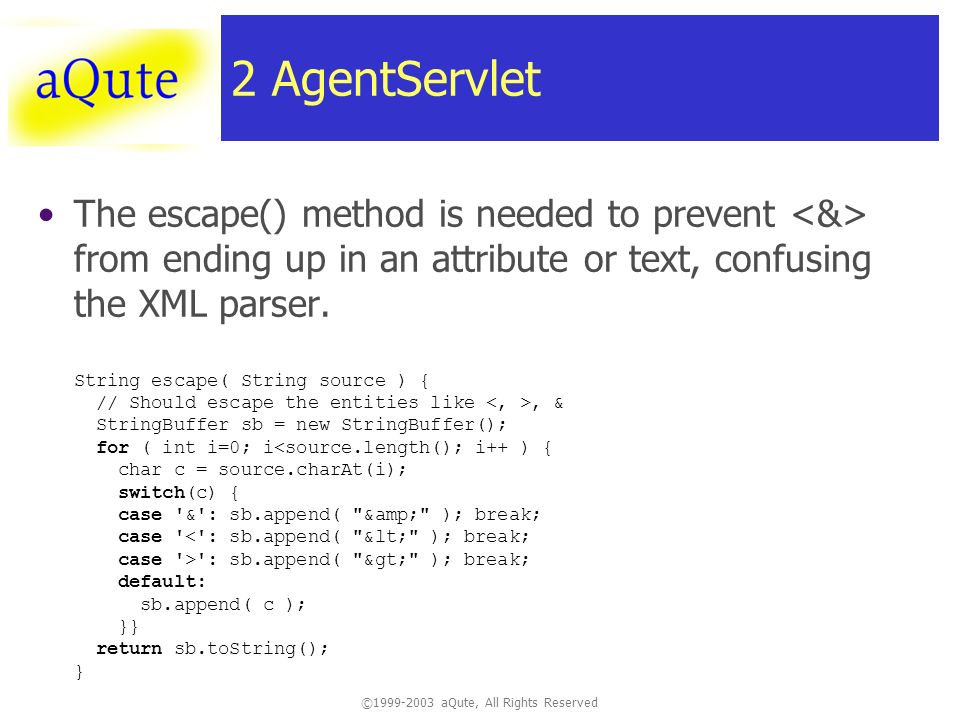 ©1999-2003 aQute, All Rights Reserved 2 AgentServlet The escape() method is needed to prevent from ending up in an attribute or text, confusing the XML parser.