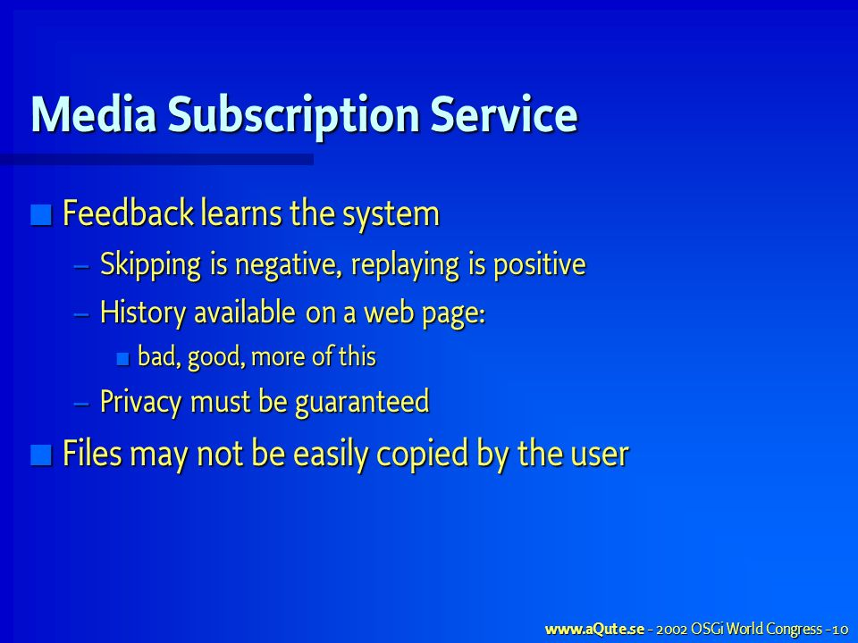 OSGi World Congress - 10 Media Subscription Service Feedback learns the system Feedback learns the system – Skipping is negative, replaying is positive – History available on a web page: bad, good, more of this bad, good, more of this – Privacy must be guaranteed Files may not be easily copied by the user Files may not be easily copied by the user