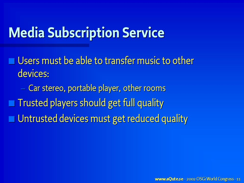OSGi World Congress - 11 Media Subscription Service Users must be able to transfer music to other devices: Users must be able to transfer music to other devices: – Car stereo, portable player, other rooms Trusted players should get full quality Trusted players should get full quality Untrusted devices must get reduced quality Untrusted devices must get reduced quality