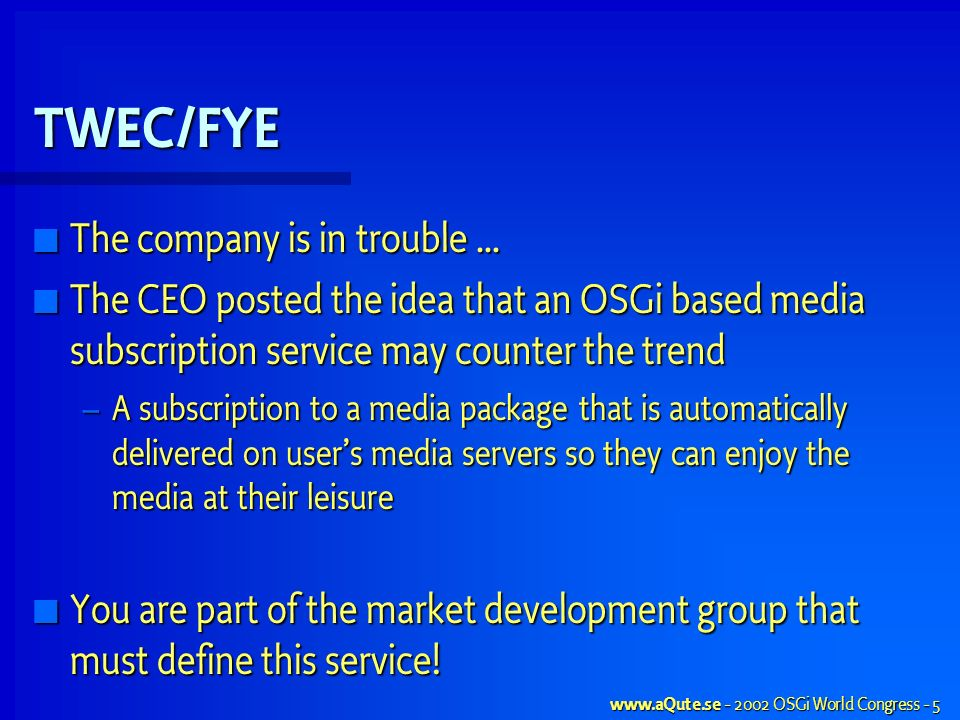 OSGi World Congress - 5 TWEC/FYE The company is in trouble … The company is in trouble … The CEO posted the idea that an OSGi based media subscription service may counter the trend The CEO posted the idea that an OSGi based media subscription service may counter the trend – A subscription to a media package that is automatically delivered on users media servers so they can enjoy the media at their leisure You are part of the market development group that must define this service.