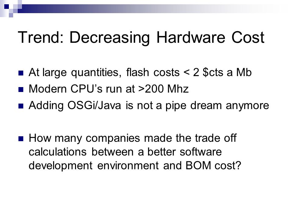 Trend: Decreasing Hardware Cost At large quantities, flash costs < 2 $cts a Mb Modern CPUs run at >200 Mhz Adding OSGi/Java is not a pipe dream anymore How many companies made the trade off calculations between a better software development environment and BOM cost?