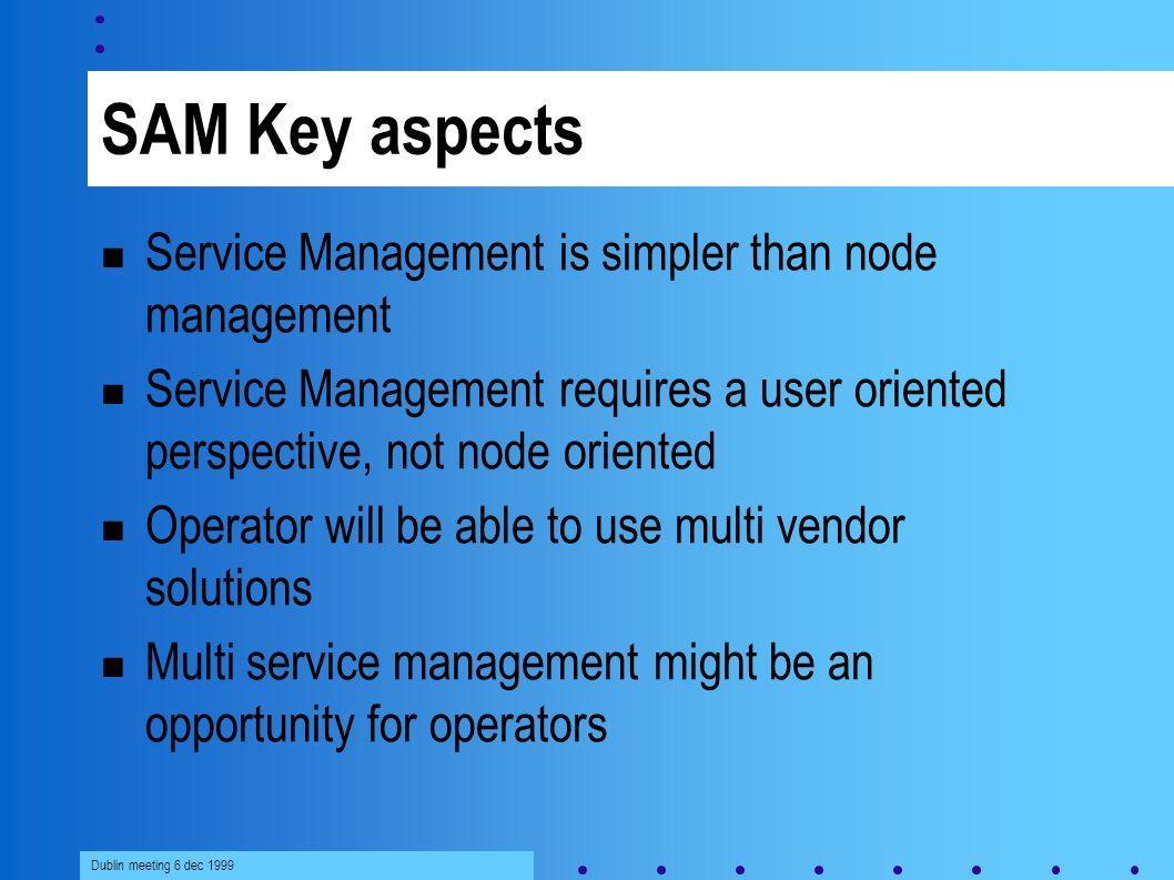 Dublin meeting 6 dec 1999 SAM Key aspects Service Management is simpler than node management Service Management requires a user oriented perspective,